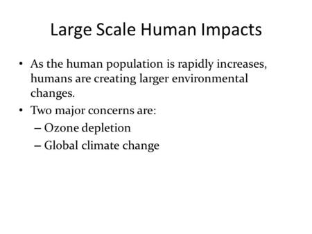 Large Scale Human Impacts As the human population is rapidly increases, humans are creating larger environmental changes. Two major concerns are: – Ozone.