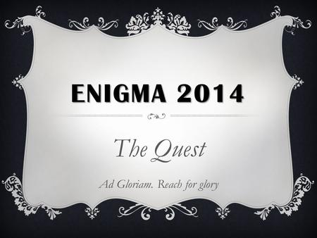 ENIGMA 2014 The Quest Ad Gloriam. Reach for glory.