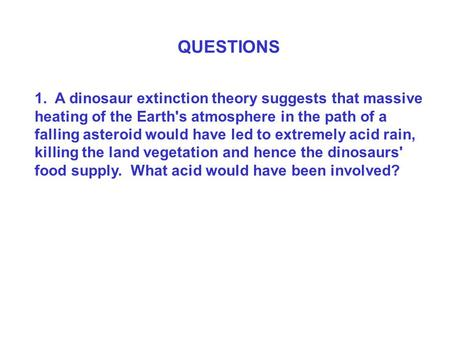 QUESTIONS 1. A dinosaur extinction theory suggests that massive heating of the Earth's atmosphere in the path of a falling asteroid would have led to extremely.