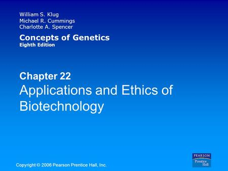 William S. Klug Michael R. Cummings Charlotte A. Spencer Concepts of Genetics Eighth Edition Chapter 22 Applications and Ethics of Biotechnology Copyright.