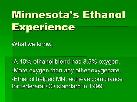 Minnesota's Ethanol Experience What we know, -A 10% ethanol blend has 3.5% oxygen. -More oxygen than any other oxygenate. -Ethanol helped MN. achieve compliance.