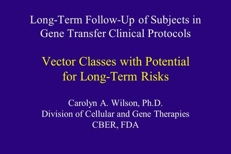 Long-Term Follow-Up of Subjects in Gene Transfer Clinical Protocols Vector Classes with Potential for Long-Term Risks Carolyn A. Wilson, Ph.D. Division.