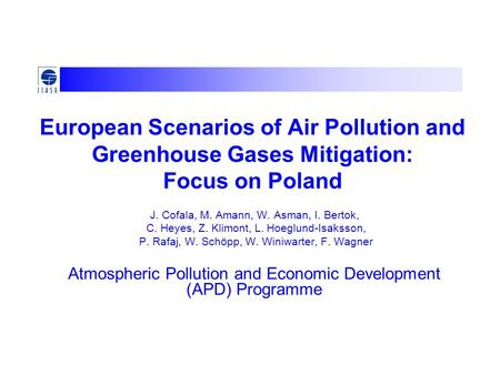European Scenarios of Air Pollution and Greenhouse Gases Mitigation: Focus on Poland J. Cofala, M. Amann, W. Asman, I. Bertok, C. Heyes, Z. Klimont, L.