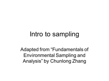 "Intro to sampling Adapted from ""Fundamentals of Environmental Sampling and Analysis"" by Chunlong Zhang."