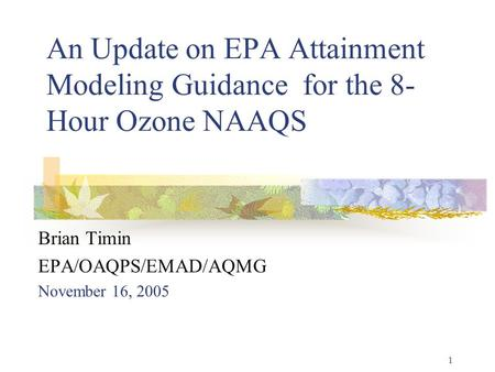 1 An Update on EPA Attainment Modeling Guidance for the 8- Hour Ozone NAAQS Brian Timin EPA/OAQPS/EMAD/AQMG November 16, 2005.