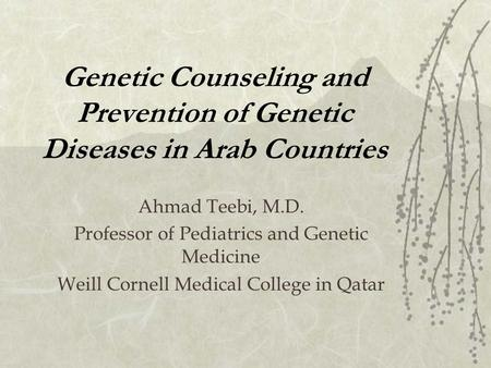 Genetic Counseling and Prevention of Genetic Diseases in Arab Countries Ahmad Teebi, M.D. Professor of Pediatrics and Genetic Medicine Weill Cornell Medical.