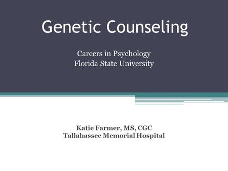 Genetic Counseling Careers in Psychology Florida State University Katie Farmer, MS, CGC Tallahassee Memorial Hospital.