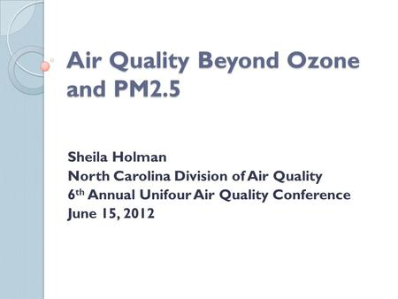 Air Quality Beyond Ozone and PM2.5 Sheila Holman North Carolina Division of Air Quality 6 th Annual Unifour Air Quality Conference June 15, 2012.