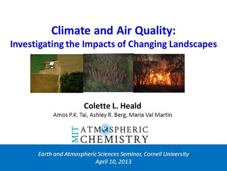 Climate and Air Quality: Investigating the Impacts of Changing Landscapes Earth and Atmospheric Sciences Seminar, Cornell University April 10, 2013 Colette.