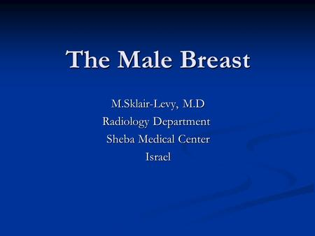 The Male Breast M.Sklair-Levy, M.D Radiology Department Sheba Medical Center Israel.