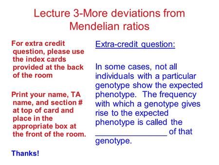 Lecture 3-More deviations from Mendelian ratios For extra credit question, please use the index cards provided at the back of the room Print your name,