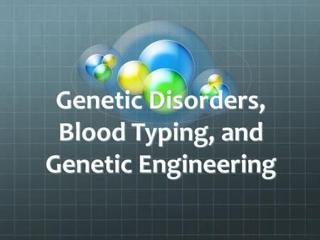 Genetic Disorders, Blood Typing, and Genetic Engineering.