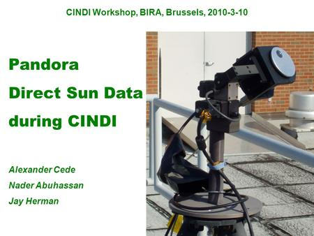 CINDI Workshop, BIRA, Brussels, 2010-3-10 Pandora Direct Sun Data during CINDI Alexander Cede Nader Abuhassan Jay Herman.