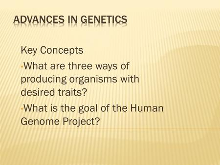 Key Concepts What are three ways of producing organisms with desired traits? What is the goal of the Human Genome Project?