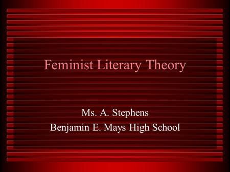 Feminist Literary Theory Ms. A. Stephens Benjamin E. Mays High School.