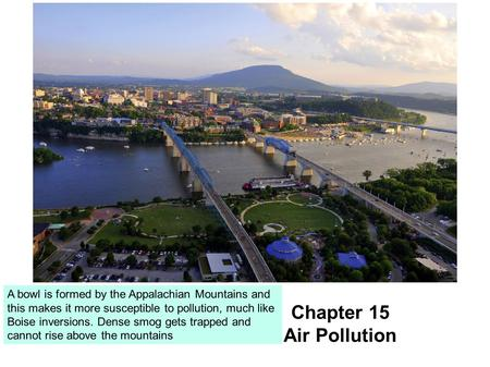 Chapter 15 Air Pollution A bowl is formed by the Appalachian Mountains and this makes it more susceptible to pollution, much like Boise inversions. Dense.