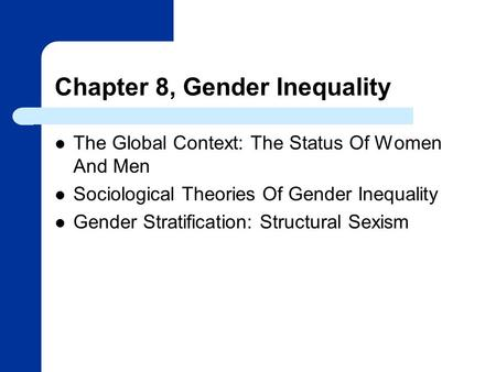 Chapter 8, Gender Inequality The Global Context: The Status Of Women And Men Sociological Theories Of Gender Inequality Gender Stratification: Structural.
