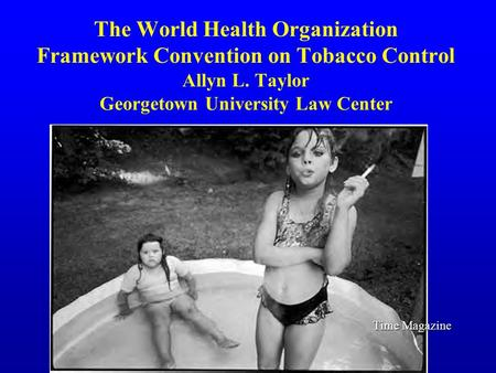 The World Health Organization Framework Convention on Tobacco Control Allyn L. Taylor Georgetown University Law Center Time Magazine.