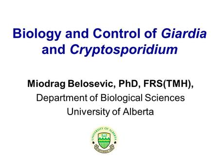 Biology and Control of Giardia and Cryptosporidium Miodrag Belosevic, PhD, FRS(TMH), Department of Biological Sciences University of Alberta.