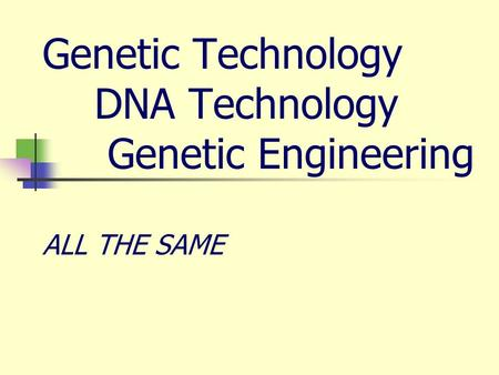 Genetic Technology DNA Technology Genetic Engineering ALL THE SAME.
