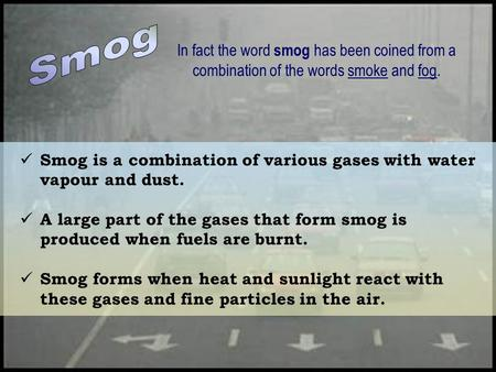 Smog is a combination of various gases with water vapour and dust. A large part of the gases that form smog is produced when fuels are burnt. Smog forms.
