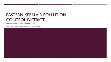 EASTERN KERN AIR POLLUTION CONTROL DISTRICT CDAWG UPDATE – NOVEMBER 13, 2013 CHERITA YOUNG – AIR QUALITY ENGINEER 1.