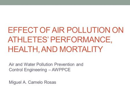 Air and Water Pollution Prevention and Control Engineering – AWPPCE Miguel A. Camelo Rosas EFFECT OF AIR POLLUTION ON ATHLETES' PERFORMANCE, HEALTH, AND.