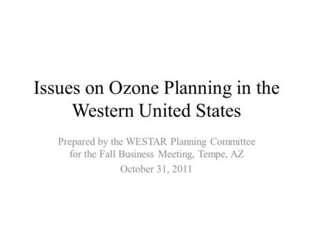 Issues on Ozone Planning in the Western United States Prepared by the WESTAR Planning Committee for the Fall Business Meeting, Tempe, AZ October 31, 2011.