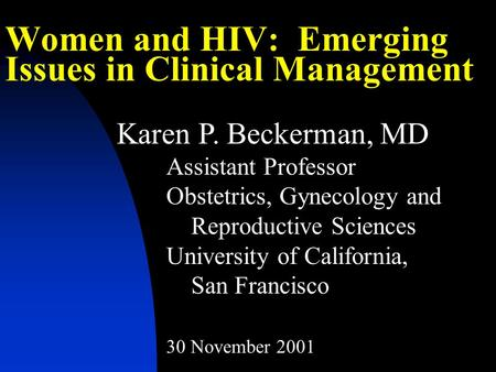 Women and HIV: Emerging Issues in Clinical Management Karen P. Beckerman, MD Assistant Professor Obstetrics, Gynecology and Reproductive Sciences University.