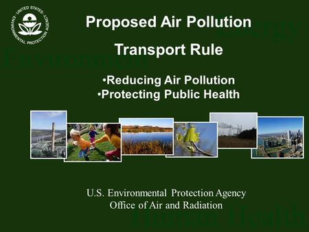 Energy Environment Human Health U.S. Environmental Protection Agency Office of Air and Radiation Proposed Air Pollution Transport Rule Reducing Air Pollution.