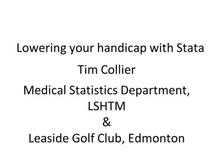 Lowering your handicap with Stata Tim Collier Medical Statistics Department, LSHTM & Leaside Golf Club, Edmonton.