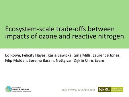 Ecosystem-scale trade-offs between impacts of ozone and reactive nitrogen Ed Rowe, Felicity Hayes, Kasia Sawicka, Gina Mills, Laurence Jones, Filip Moldan,