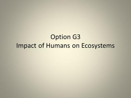 Option G3 Impact of Humans on Ecosystems. Explain the cause and consequences of biomagnification, using a named example Causes- Toxic chemicals put into.