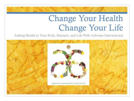 Change Your Health Change Your Life Adding Health to Your Body, Business, and Life With Arbonne International.