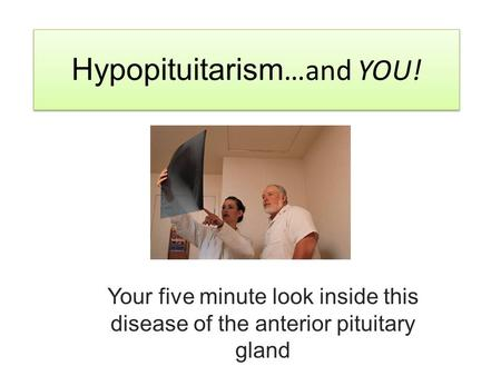 Hypopituitarism …and YOU! Your five minute look inside this disease of the anterior pituitary gland.