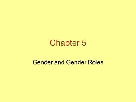 Chapter 5 Gender and Gender Roles. Sex, Gender, and Gender Roles Sex: whether one is biologically female, male, or intersex –Genetic sex: chromosomal.