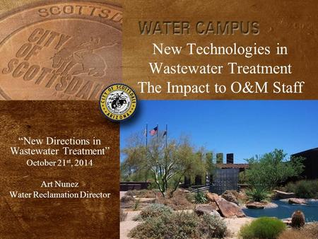 "New Technologies in Wastewater Treatment The Impact to O&M Staff ""New Directions in Wastewater Treatment"" October 21 st, 2014 Art Nunez Water Reclamation."