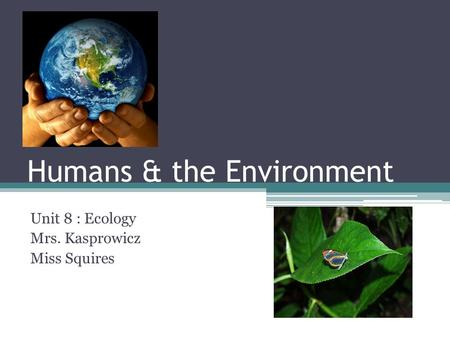 Humans & the Environment Unit 8 : Ecology Mrs. Kasprowicz Miss Squires.