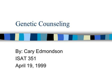 Genetic Counseling By: Cary Edmondson ISAT 351 April 19, 1999.