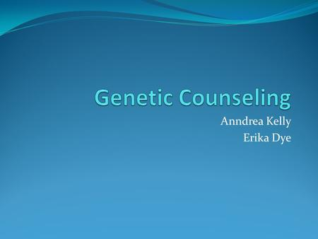 Anndrea Kelly Erika Dye. What is Genetic Counseling? evaluating family history and medical records ordering genetic tests evaluating the results of this.