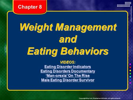 Copyright © by Holt, Rinehart and Winston. All rights reserved. Weight Management and Eating Behaviors VIDEOS: Eating Disorder Indicators Eating Disorder.