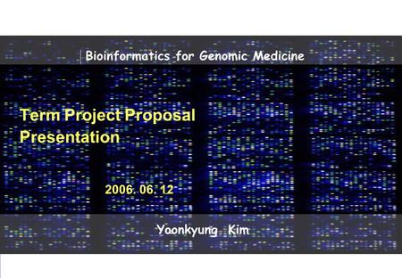 Dermatology 2006 SNU Dermatolory Lab Bioinformatics for Genomic Medicine 2006 Dermatology Lab Yoonkyung Kim 0 Term Project Proposal Presentation 2006.