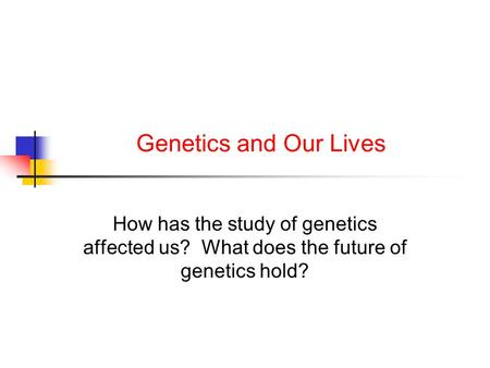 Genetics and Our Lives How has the study of genetics affected us? What does the future of genetics hold?