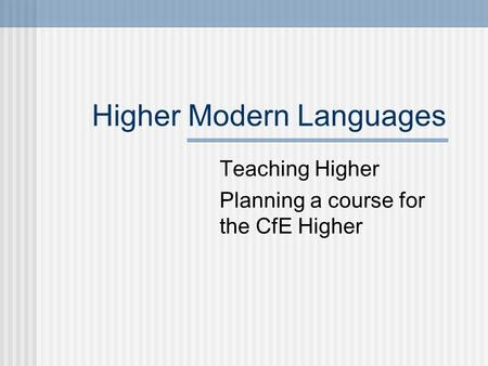 Higher Modern Languages Teaching Higher Planning a course for the CfE Higher.