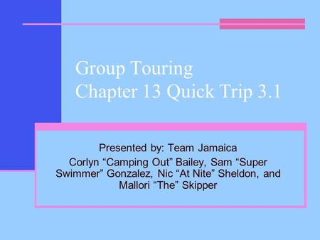 "Group Touring Chapter 13 Quick Trip 3.1 Presented by: Team Jamaica Corlyn ""Camping Out"" Bailey, Sam ""Super Swimmer"" Gonzalez, Nic ""At Nite"" Sheldon, and."