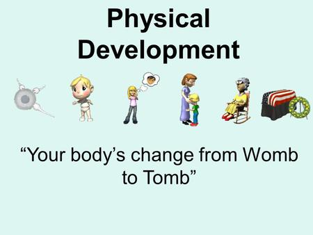 "Physical Development ""Your body's change from Womb to Tomb"""