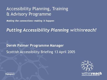 Accessibility Planning, Training & Advisory Programme Making the connections—making it happen Putting Accessibility Planning withinreach! Derek Palmer.