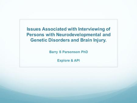Issues Associated with Interviewing of Persons with Neurodevelopmental and Genetic Disorders and Brain Injury. Barry S Parsonson PhD Explore & API.