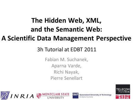 The Hidden <strong>Web</strong>, XML, and the Semantic <strong>Web</strong>: A Scientific Data Management Perspective Fabian M. Suchanek, Aparna Varde, Richi Nayak, Pierre Senellart 3h.