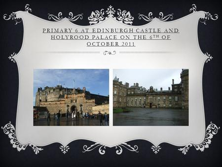 PRIMARY 6 AT EDINBURGH CASTLE AND HOLYROOD PALACE ON THE 6 TH OF OCTOBER 2011.